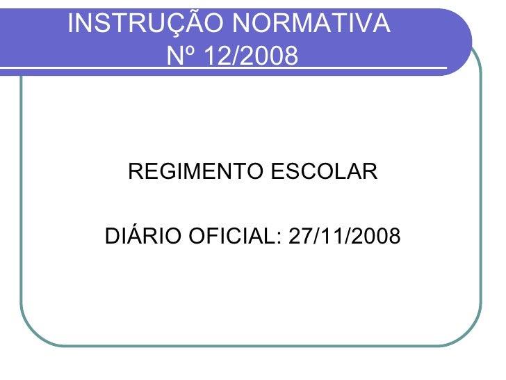 INSTRUÇÃO NORMATIVA  Nº 12/2008 <ul><li>REGIMENTO ESCOLAR </li></ul><ul><li>DIÁRIO OFICIAL: 27/11/2008 </li></ul>