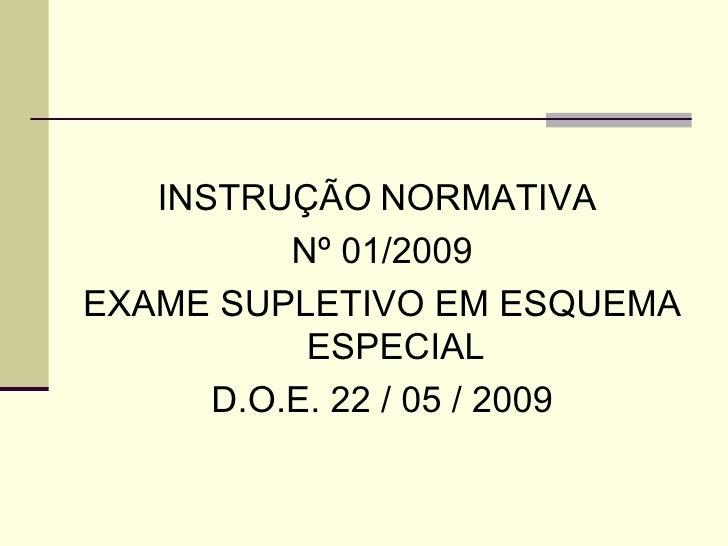 <ul><li>INSTRUÇÃO   NORMATIVA  </li></ul><ul><li>Nº 01/2009 </li></ul><ul><li>EXAME SUPLETIVO EM ESQUEMA ESPECIAL </li></u...