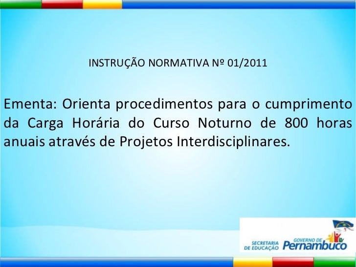 INSTRUÇÃO NORMATIVA Nº 01/2011 Ementa: Orienta procedimentos para o cumprimento da Carga Horária do Curso Noturno de 800 h...