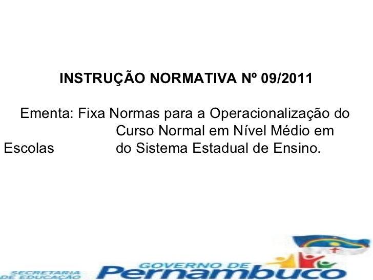 INSTRUÇÃO NORMATIVA Nº 09/2011 Ementa: Fixa Normas para a Operacionalização do  Curso Normal em Nível Médio em Escolas  do...