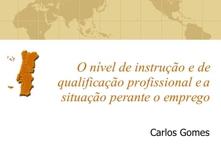 O nível de instrução e de qualificação profissional e a situação perante o emprego Carlos Gomes