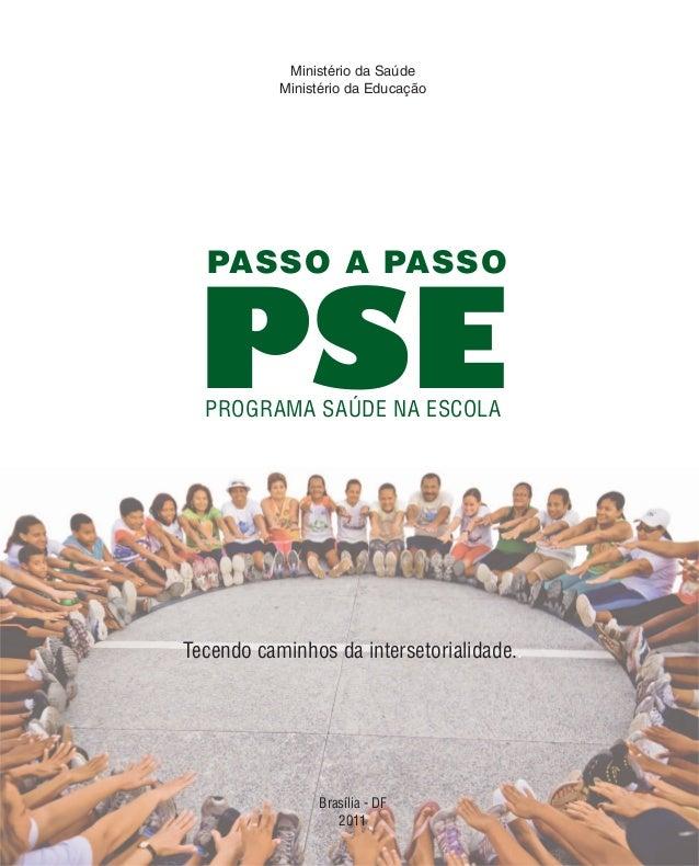 Ministério da Saúde Ministério da Educação Brasília - DF 2011 PROGRAMA SAÚDE NA ESCOLA PSE PASSO A PASSO Tecendo caminhos ...