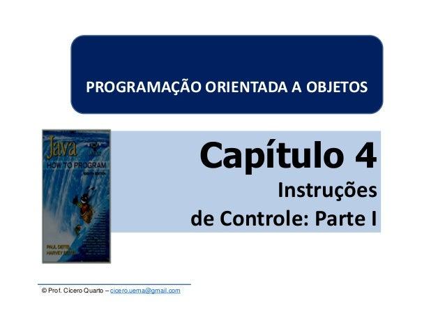 © Prof. Cícero Quarto – cicero.uema@gmail.com Capítulo 4 Instruções de Controle: Parte I PROGRAMAÇÃO ORIENTADA A OBJETOS