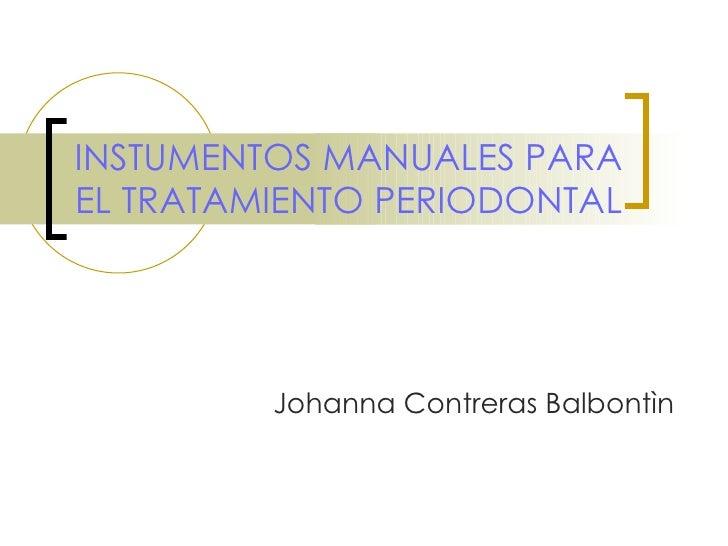 INSTUMENTOS MANUALES PARA EL TRATAMIENTO PERIODONTAL Johanna Contreras Balbontìn