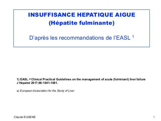 INSUFFISANCE HEPATIQUE AIGUE (Hépatite fulminante) D'après les recommandations de l'EASL 1 1) EASL a) Clinical Practical G...