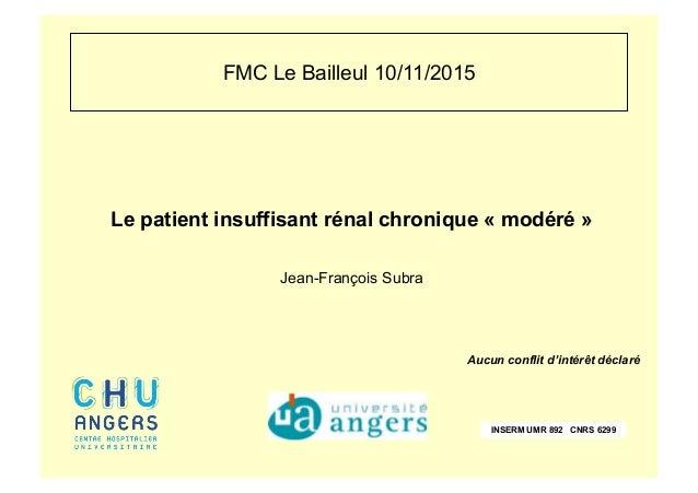 FMC Le Bailleul 10/11/2015 Le patient insuffisant rénal chronique « modéré » Jean-François Subra Aucun conflit d'intérêt d...