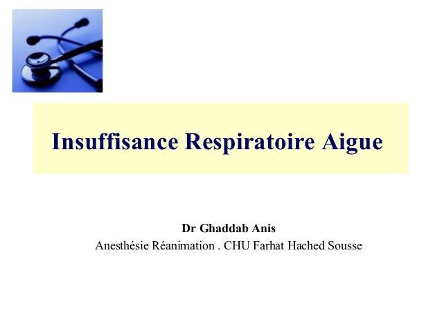 Insuffisance Respiratoire Aigue Dr Ghaddab Anis Anesthésie Réanimation . CHU Farhat Hached Sousse