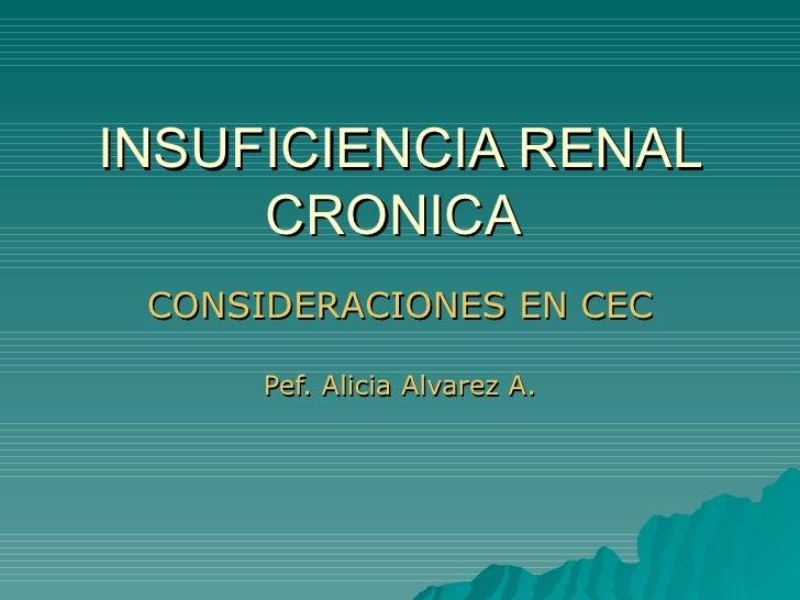 INSUFICIENCIA RENAL CRONICA  CONSIDERACIONES EN CEC Pef. Alicia Alvarez A.