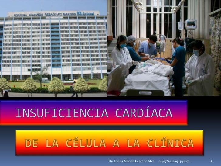 21/12/2009 11:44 p.m.<br />Dr. Carlos Alberto Lescano Alva<br />1<br />INSUFICIENCIA CARDÍACA<br />DE LA CÉLULA A LA CLÍNI...