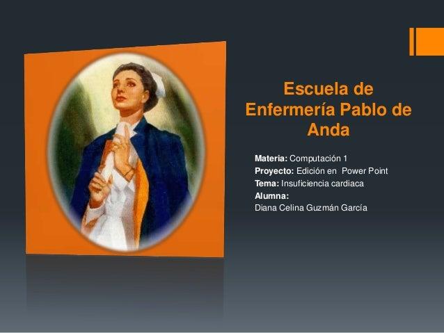 Escuela de Enfermería Pablo de Anda Materia: Computación 1 Proyecto: Edición en Power Point Tema: Insuficiencia cardiaca A...