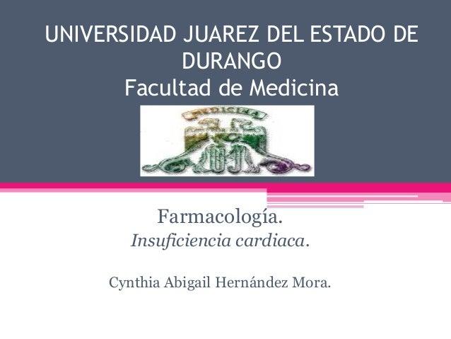 UNIVERSIDAD JUAREZ DEL ESTADO DE DURANGO Facultad de Medicina  Farmacología. Insuficiencia cardiaca. Cynthia Abigail Herná...