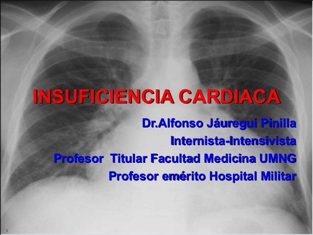 INSUFICIENCIA CARDIACAINSUFICIENCIA CARDIACA Dr.Alfonso Jáuregui PinillaDr.Alfonso Jáuregui Pinilla Internista-Intensivist...