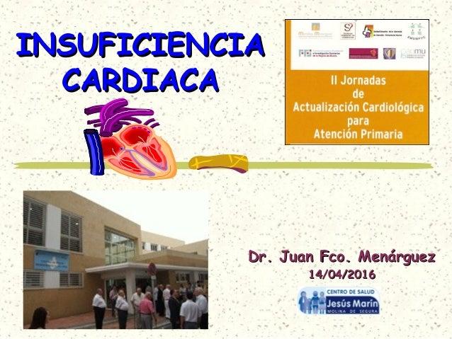 INSUFICIENCIAINSUFICIENCIA CARDIACACARDIACA Dr. Juan Fco. MenárguezDr. Juan Fco. Menárguez 14/04/201614/04/2016