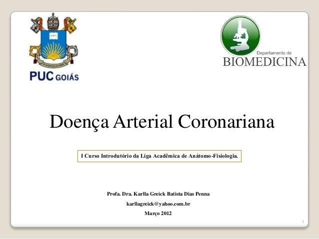1  Doença Arterial Coronariana  I Curso Introdutório da Liga Acadêmica de Anátomo-Fisiologia.  Profa. Dra. Karlla Greick B...