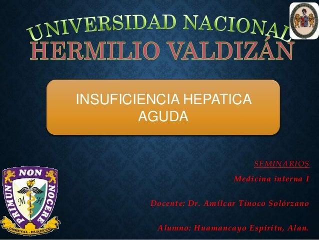 SEMINARIOS Medicina interna I Docente: Dr. Amílcar Tinoco Solórzano Alumno: Huamancayo Espíritu, Alan. INSUFICIENCIA HEPAT...