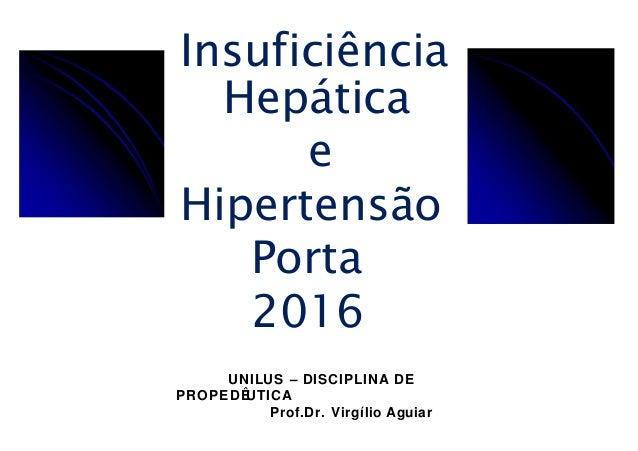 Insuficiência Hepática e Hipertensão Porta 2016 UNILUS – DISCIPLINA DE PROPEDÊUTICA Prof.Dr. Virgílio Aguiar