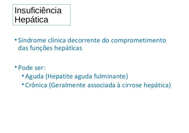 Insuficiência Hepática •Síndrome clínica decorrente do comprometimento das funções hepáticas •Pode ser: •Aguda (Hepatite a...