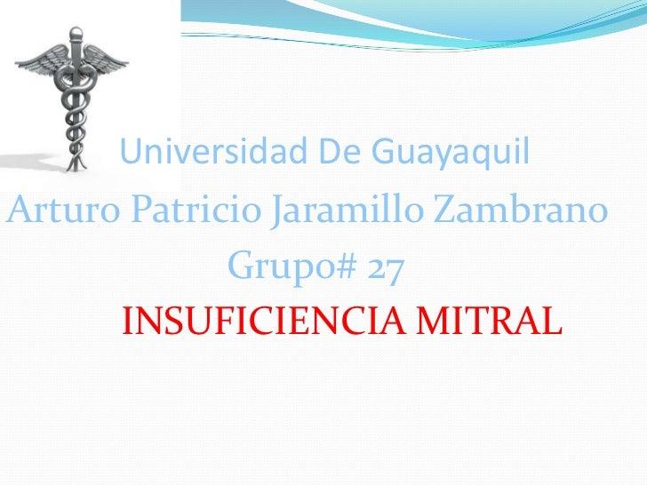 Universidad De GuayaquilArturo Patricio Jaramillo Zambrano             Grupo# 27      INSUFICIENCIA MITRAL