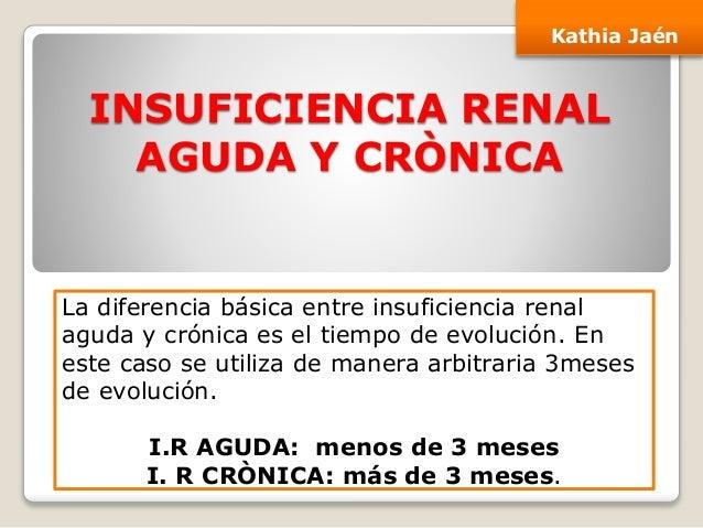 INSUFICIENCIA RENAL AGUDA Y CRÒNICA Kathia Jaén La diferencia básica entre insuficiencia renal aguda y crónica es el tiemp...