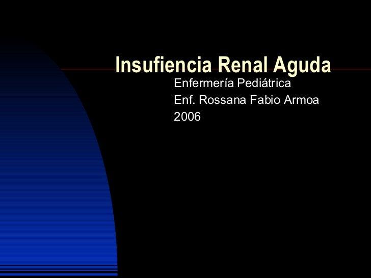 Insufiencia Renal Aguda Enfermería Pediátrica Enf. Rossana  Fabio Armoa 2006