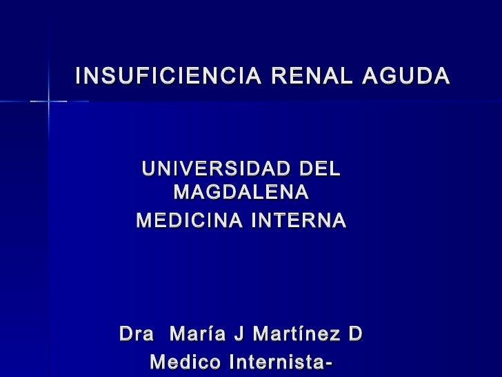 INSUFICIENCIA RENAL AGUDA    UNIVERSIDAD DEL      MAGDALENA    MEDICINA INTERNA  Dra María J Martínez D     Medico Interni...