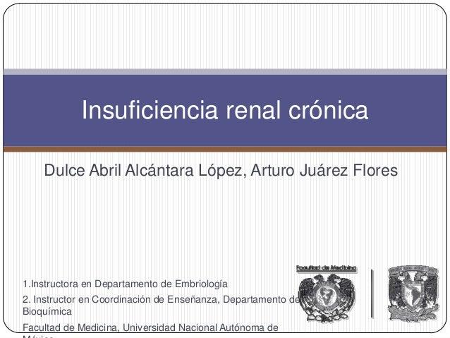 Dulce Abril Alcántara López, Arturo Juárez Flores Insuficiencia renal crónica 1.Instructora en Departamento de Embriología...