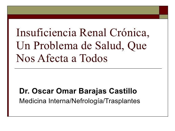 Insuficiencia Renal Crónica, Un Problema de Salud, Que Nos Afecta a Todos Dr. Oscar Omar Barajas Castillo Medicina Interna...