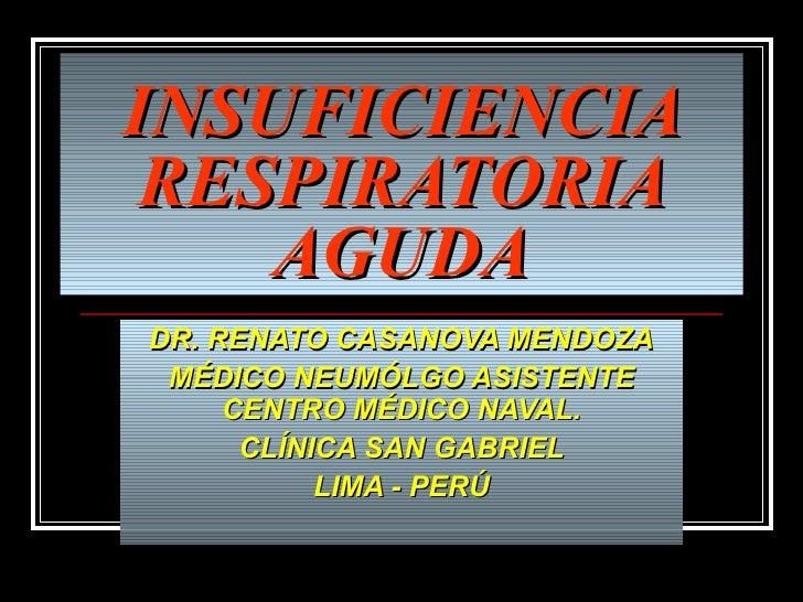 INSUFICIENCIA RESPIRATORIA AGUDA DR. RENATO CASANOVA MENDOZA MÉDICO NEUMÓLGO ASISTENTE CENTRO MÉDICO NAVAL. CLÍNICA SAN GA...