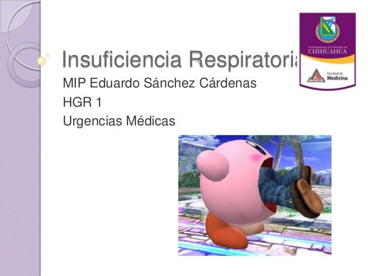 Insuficiencia RespiratoriaMIP Eduardo Sánchez CárdenasHGR 1Urgencias Médicas