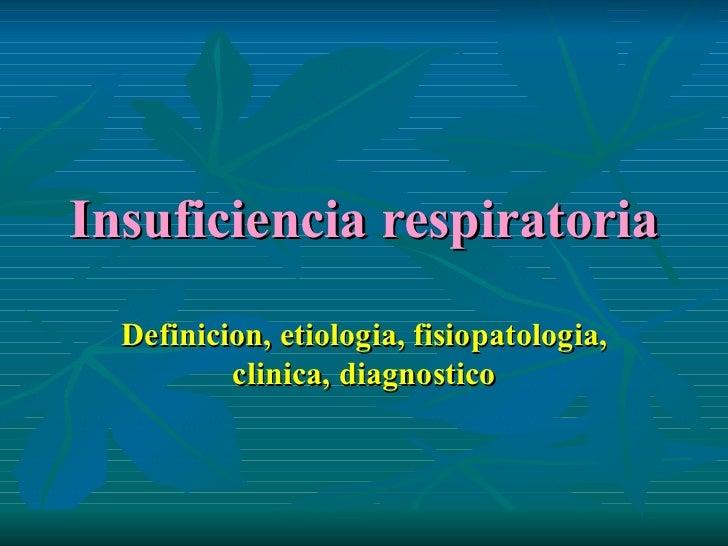 Insuficiencia respiratoria Definicion, etiologia, fisiopatologia, clinica, diagnostico