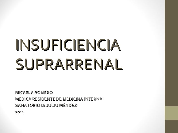 INSUFICIENCIASUPRARRENALMICAELA ROMEROMÉDICA RESIDENTE DE MEDICINA INTERNASANATORIO Dr JULIO MÉNDEZ2011