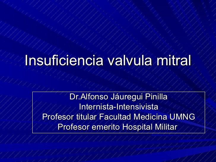 Insuficiencia valvula mitral         Dr.Alfonso Jáuregui Pinilla            Internista-Intensivista  Profesor titular Facu...
