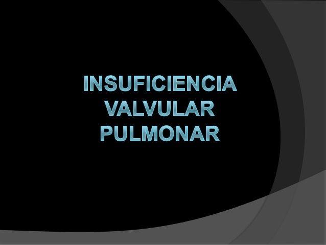 I  Definición.  N S U F I  C I E N C I A  P U L M O N A  R  La incompetencia, o regurgitación es una valvulopatía caracter...