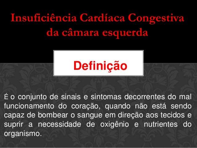 Insuficiência Cardíaca Congestivada câmara esquerdaÉ o conjunto de sinais e sintomas decorrentes do malfuncionamento do co...