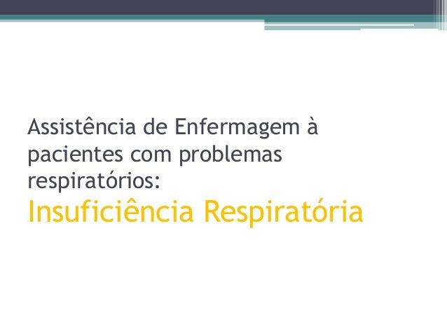 Assistência de Enfermagem à pacientes com problemas respiratórios:  Insuficiência Respiratória