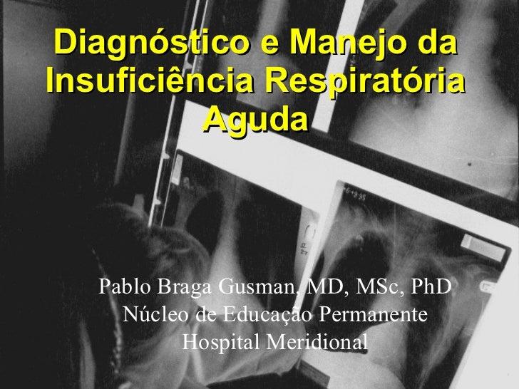 Diagnóstico e Manejo da Insuficiência Respiratória Aguda ® Pablo Braga Gusman, MD, MSc, PhD Núcleo de Educação Permanente ...