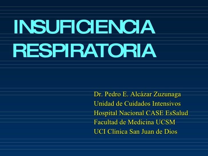 INSUFICIENCIA RESPIRATORIA Dr. Pedro E. Alcázar Zuzunaga Unidad de Cuidados Intensivos Hospital Nacional CASE EsSalud Facu...