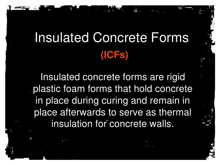 Insulated Concrete Forms<br />(ICFs)<br />Insulated concrete forms are rigid plastic foam forms that hold concrete in plac...