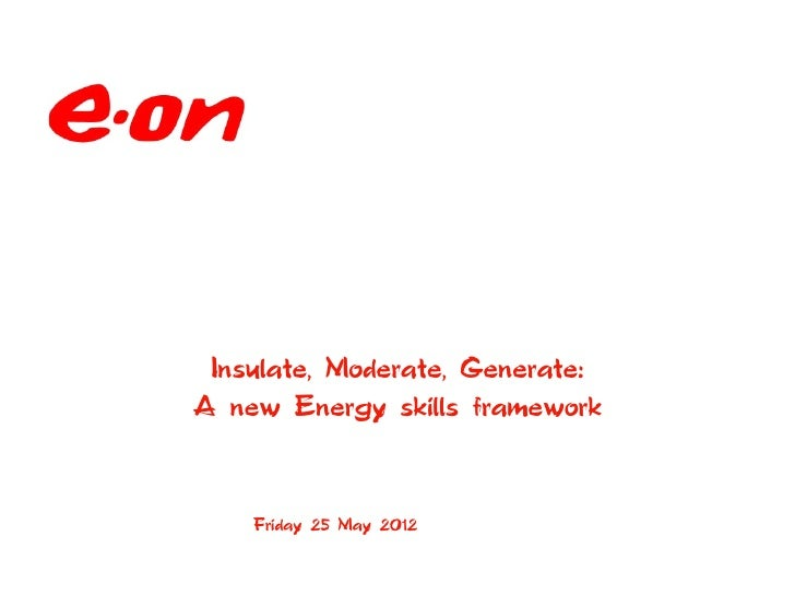 Insulate, Moderate, Generate:A new Energy skills framework    Friday 25 May 2012