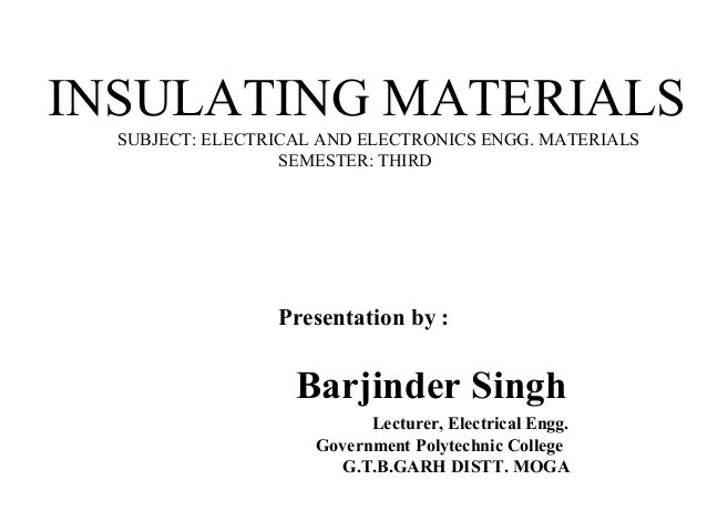 INSULATING MATERIALS SUBJECT: ELECTRICAL AND ELECTRONICS ENGG. MATERIALS SEMESTER: THIRD Presentation by : Barjinder Singh...