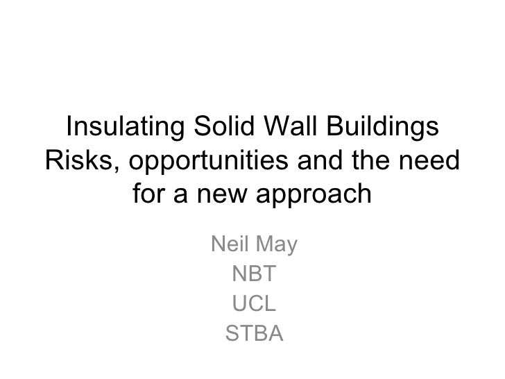 Insulating Solid Wall BuildingsRisks, opportunities and the need       for a new approach             Neil May            ...
