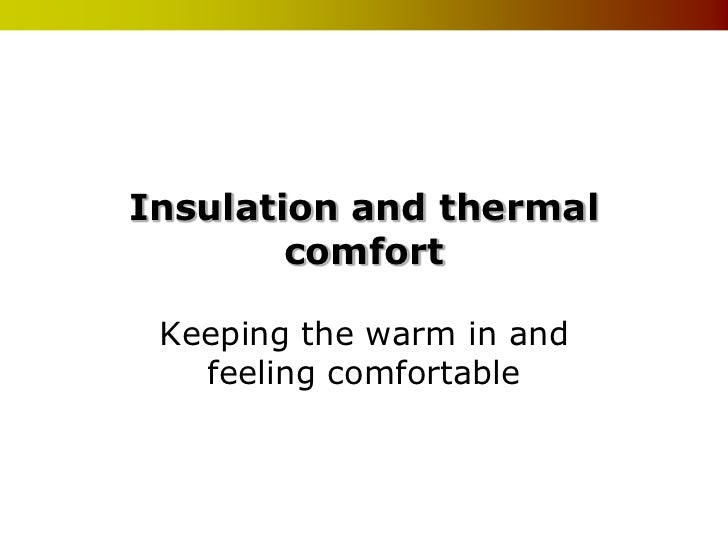 Insulation and thermal        comfort Keeping the warm in and   feeling comfortable
