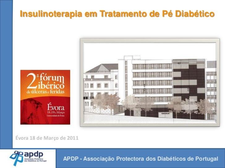 Insulinoterapia em Tratamento de Pé Diabético<br />Évora 18 de Março de 2011<br />APDP - Associação Protectora dos Diabéti...