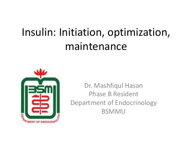 Insulin: Initiation, optimization,  maintenance  Dr. Mashfiqul Hasan  Phase B Resident  Department of Endocrinology  BSMMU