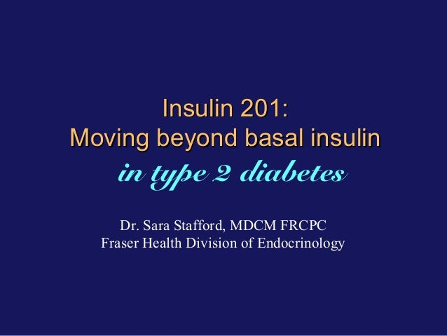 Insulin 201: Moving beyond basal insulin  in type 2 diabetes Dr. Sara Stafford, MDCM FRCPC Fraser Health Division of Endoc...