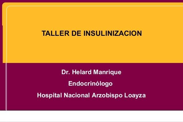 TALLER DE INSULINIZACION Dr. Helard Manrique Endocrinólogo Hospital Nacional Arzobispo Loayza