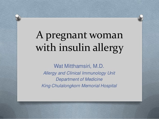 A pregnant woman with insulin allergy Wat Mitthamsiri, M.D. Allergy and Clinical Immunology Unit Department of Medicine Ki...
