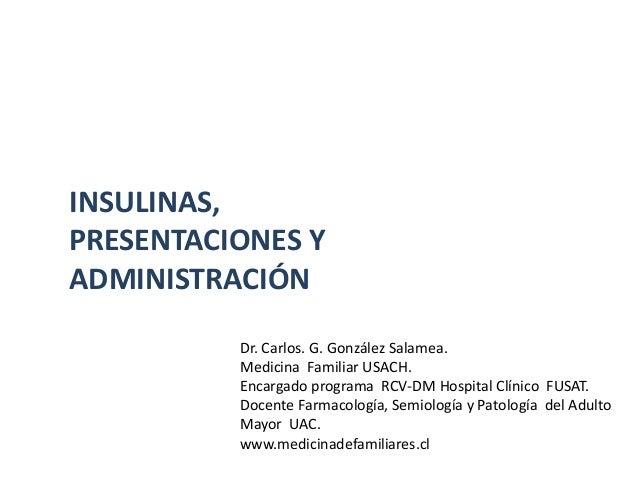 INSULINAS,PRESENTACIONES YADMINISTRACIÓN          Dr. Carlos. G. González Salamea.          Medicina Familiar USACH.      ...