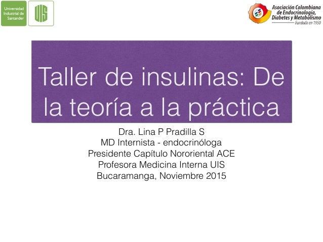 Taller de insulinas: De la teoría a la práctica Dra. Lina P Pradilla S MD Internista - endocrinóloga Presidente Capítulo N...