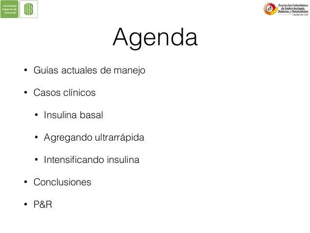 Agenda • Guías actuales de manejo • Casos clínicos • Insulina basal • Agregando ultrarrápida • Intensificando insulina • Co...